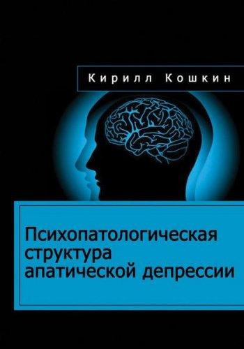 Кирилл Кошкин - Психопатологическая структура апатической депрессии (2016) rtf, fb2