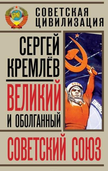 Сергей Кремлев - Великий и оболганный Советский Союз. 22 антимифа о Советской цивилизации (2016) rtf, fb2