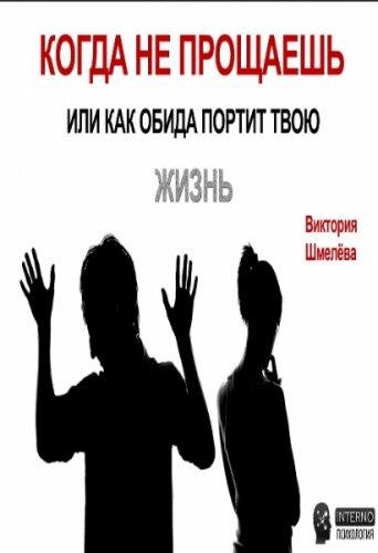 Шмелёва Виктория - Когда не прощаешь или как обида портит твою жизнь (2016) pdf